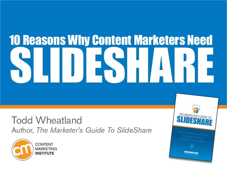 10 Reasons Why Content Marketers NeedSlideShareTodd WheatlandAuthor, The Marketer's Guide To SlideShare