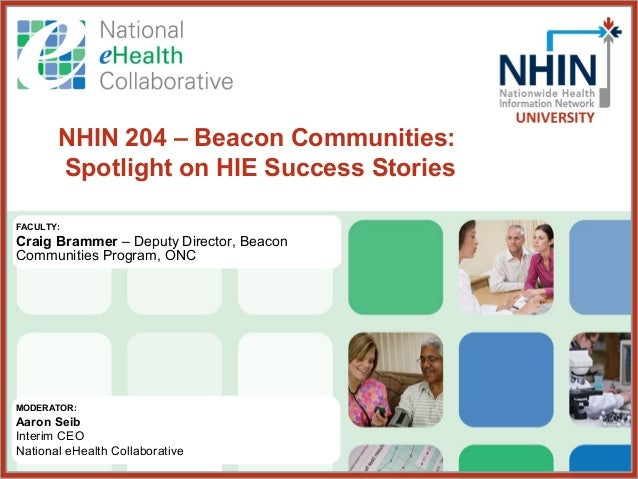 NHIN 204 – Beacon Communities:       Spotlight on HIE Success StoriesFACULTY:Craig Brammer – Deputy Director, BeaconCommun...