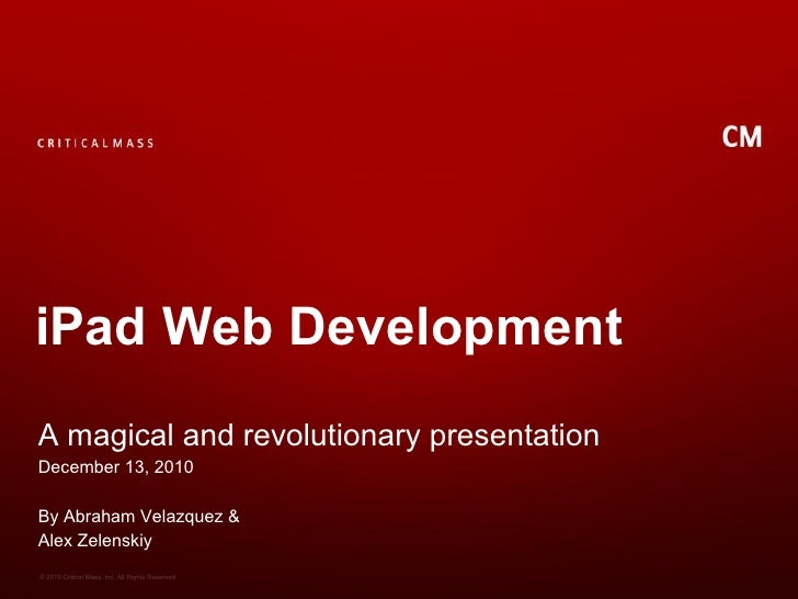 iPad Web DevelopmentA magical and revolutionary presentationDecember 13, 2010By Abraham Velazquez &Alex Zelenskiy© 2010 Cr...
