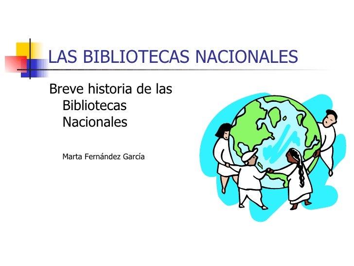 LAS BIBLIOTECAS NACIONALES <ul><li>Breve historia de las Bibliotecas Nacionales </li></ul><ul><li>Marta Fernández García <...
