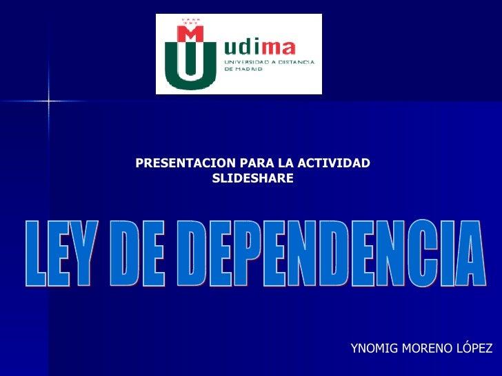 LEY DE DEPENDENCIA YNOMIG MORENO LÓPEZ PRESENTACION PARA LA ACTIVIDAD SLIDESHARE
