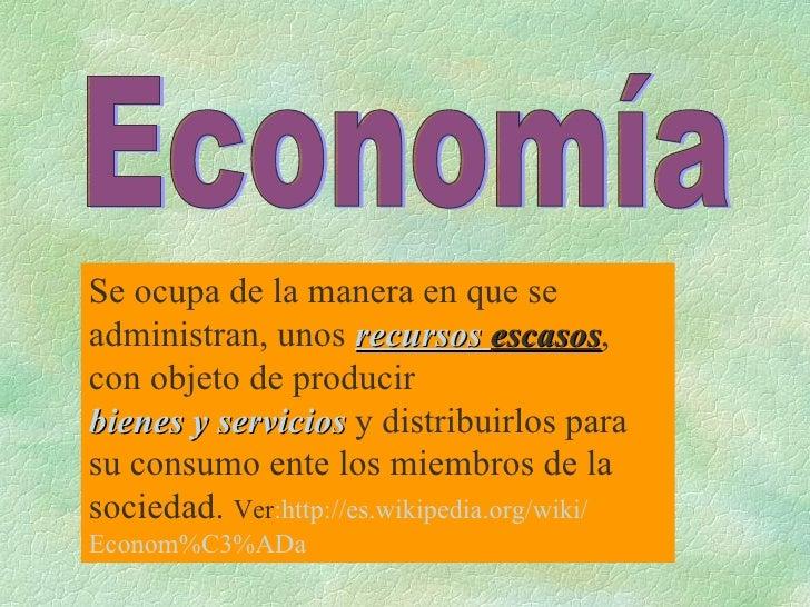 Se ocupa de la manera en que se administran, unos  recursos   escasos , con objeto de producir  bienes y servicios  y dist...