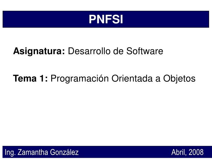 PNFSI    Asignatura: Desarrollo de Software    Tema 1: Programación Orientada a Objetos     Ing. Zamantha González        ...