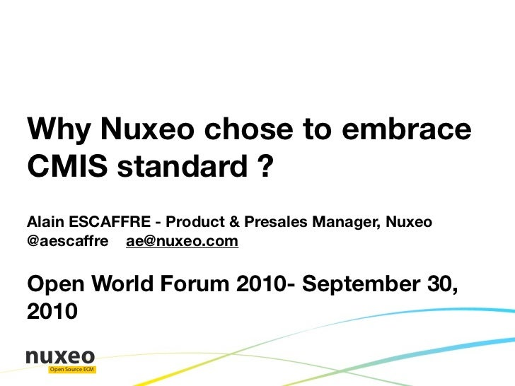 Why Nuxeo chose to embrace CMIS standard ? Alain ESCAFFRE - Product & Presales Manager, Nuxeo @aescaffre ae@nuxeo.com  Ope...