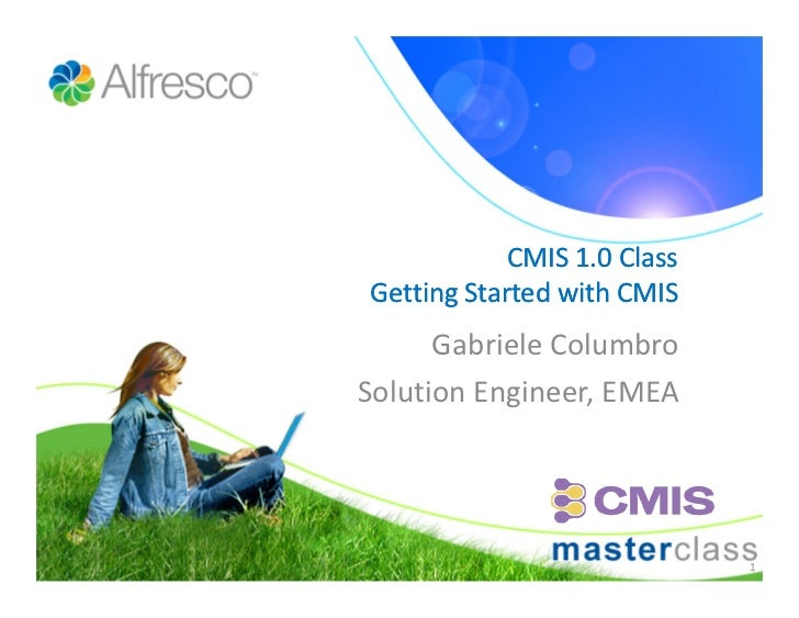 CMIS 1.0 Class Getting Started with CMIS       Gabriele Columbro Solution Engineer, EMEA                                  1