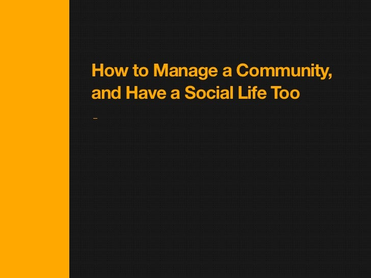 How to Manage a Community,and Have a Social Life Too
