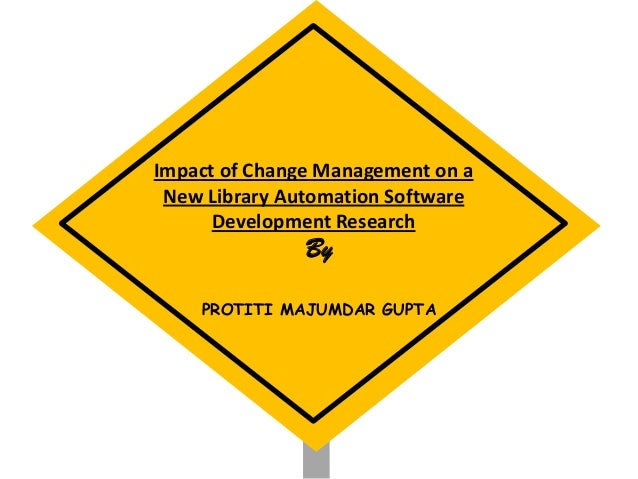 Impact of Change Management on a New Library Automation Software Development Research By PROTITI MAJUMDAR GUPTA