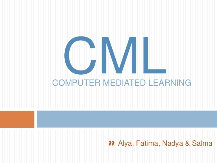CML<br />COMPUTER MEDIATED LEARNING <br />>>Alya, Fatima, Nadya & Salma<br />