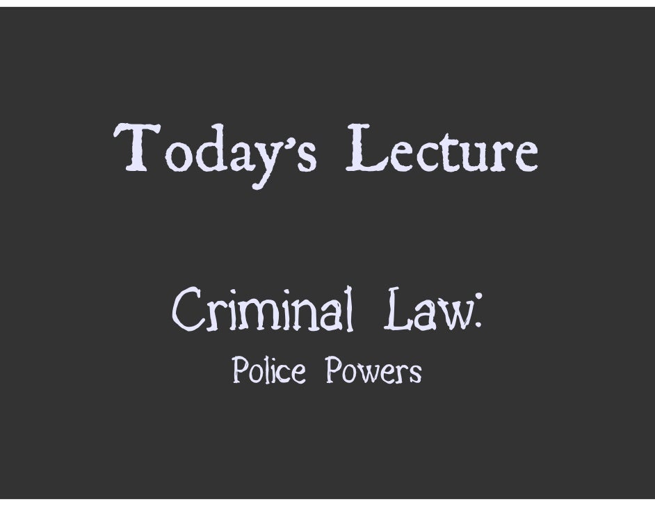 Today's Lecture    Criminal Law:     Police Powers