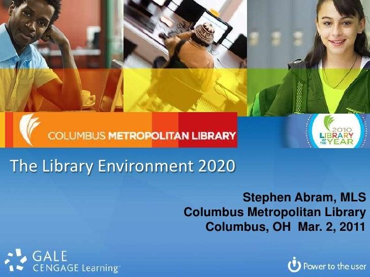 The Library Environment 2020 <br />Stephen Abram, MLS<br />Columbus Metropolitan Library<br />Columbus, OH  Mar. 2, 2011<b...