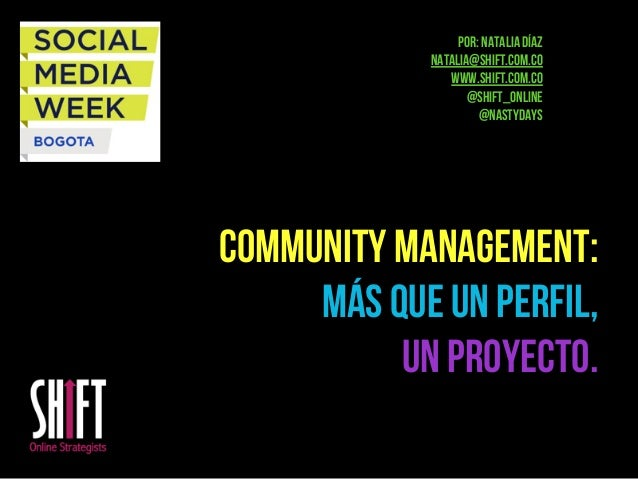Community Management: más que un perfil, un proyecto. Por: Natalia Díaz natalia@shift.com.co www.shift.com.co @shift_onlin...