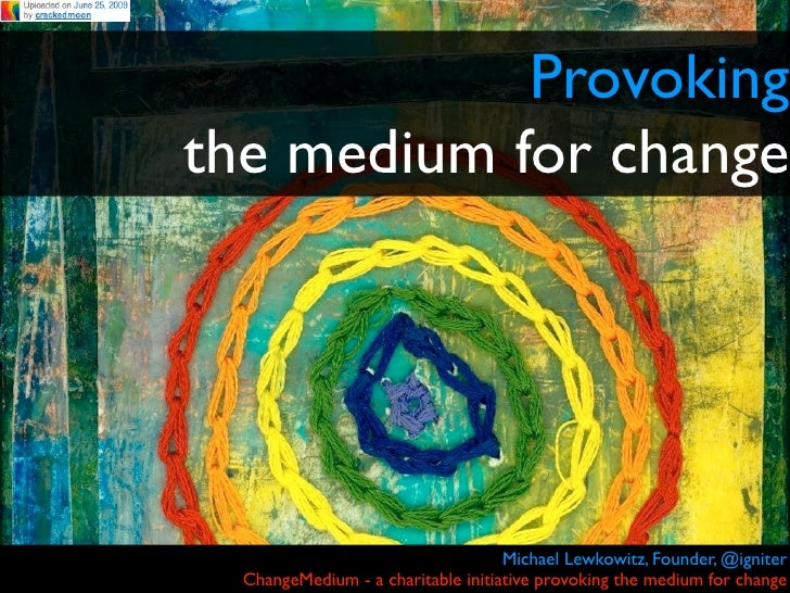 Provoking the medium for change                                         Michael Lewkowitz, Founder, @igniter   ChangeMediu...