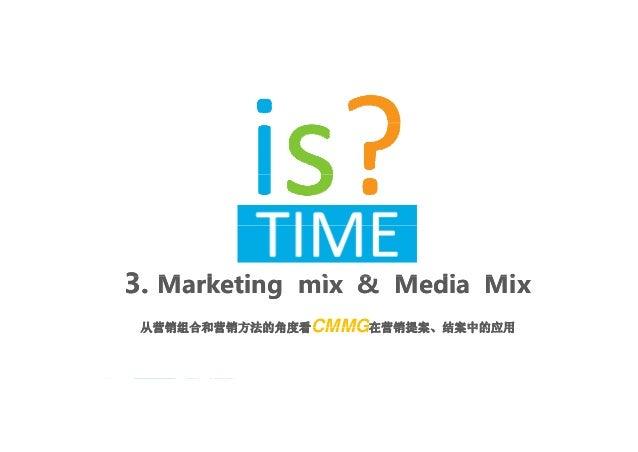 33 M k ti i & M di MiM k ti i & M di Mi3.3. Marketing mix & Media MixMarketing mix & Media Mix 从营销组合和营销方法的角度看从营销组合和营销方法的角度...