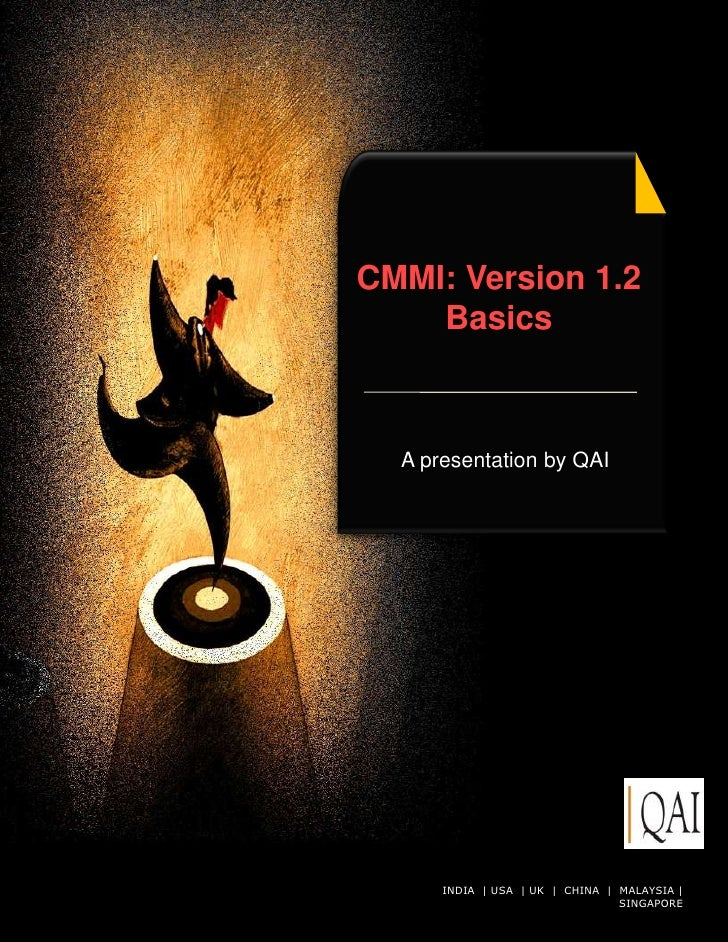 CMMI: Version 1.2     Basics      A presentation by QAI           INDIA | USA | UK © QAI India Limited. All rights|reserve...