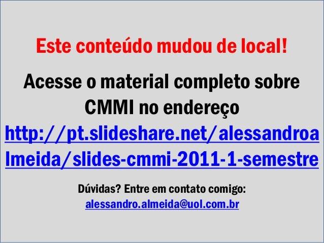 Este conteúdo mudou de local! Acesse o material completo sobre CMMI no endereço http://pt.slideshare.net/alessandroa lmeid...