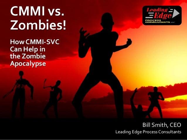 CMMI vs.Zombies!How CMMI-SVCCan Help inthe ZombieApocalypse                            Bill Smith, CEO               Leadi...