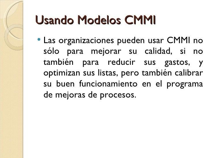 Usando Modelos CMMI <ul><li>Las organizaciones pueden usar CMMI no sólo para mejorar su calidad, si no también para reduci...