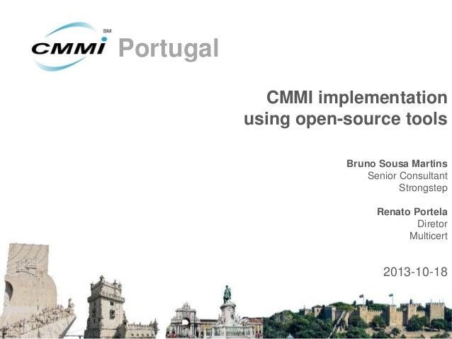 Portugal CMMI implementation using open-source tools Bruno Sousa Martins Senior Consultant Strongstep  Renato Portela Dire...