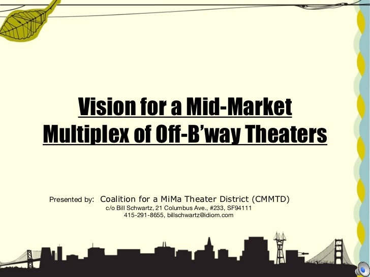 Vision for a Mid-Market Multiplex of Off-B'way Theaters Presented by :   Coalition for a MiMa Theater District (CMMTD)  c/...
