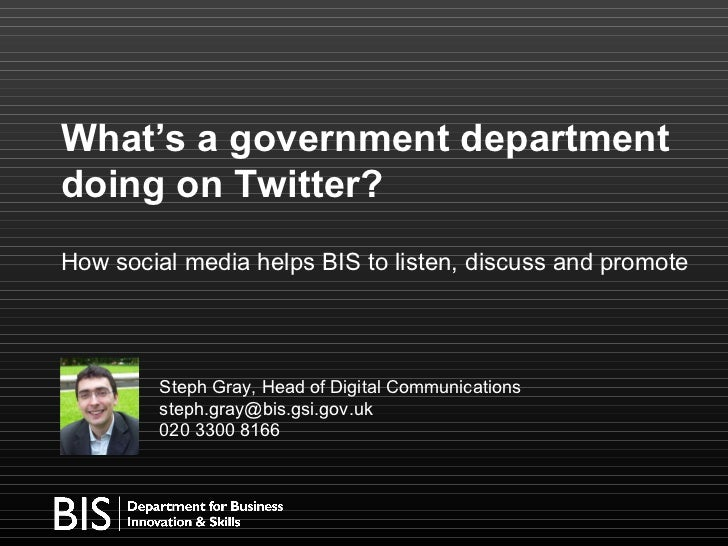 What's a government department doing on Twitter? How social media helps BIS to listen, discuss and promote Steph Gray, Hea...