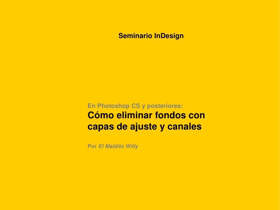 Seminario InDesign     En Photoshop CS y posteriores: Cómo eliminar fondos con capas de ajuste y canales Por El Maldito Wi...