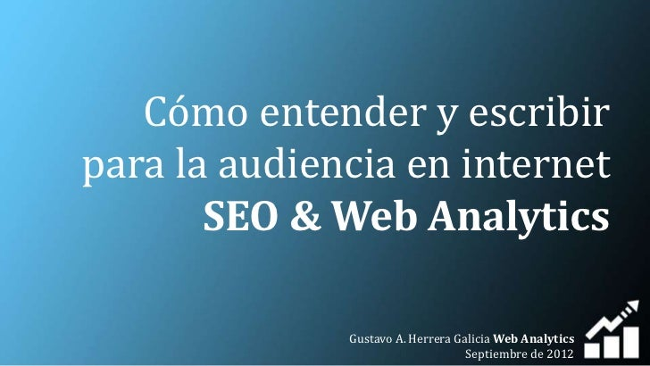 Cómo entender y escribirpara la audiencia en internet       SEO & Web Analytics              Gustavo A. Herrera Galicia We...