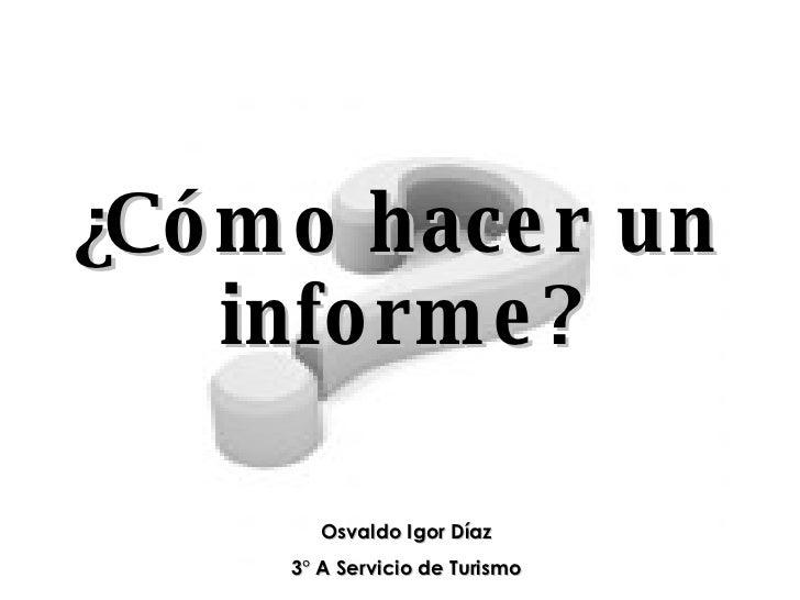 ¿Cómo hacer un informe? Osvaldo Igor Díaz 3° A Servicio de Turismo