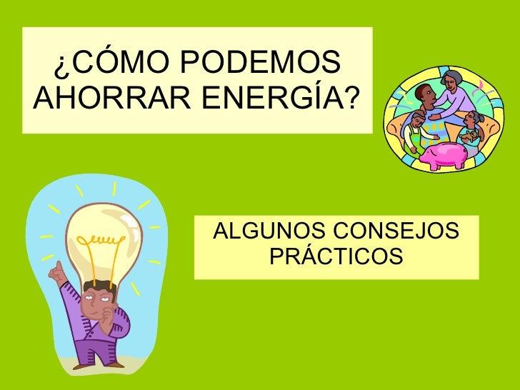 CÓMO PODEMOS AHORRAR ENERGÍA? ALGUNOS CONSEJOS PRÁCTICOS