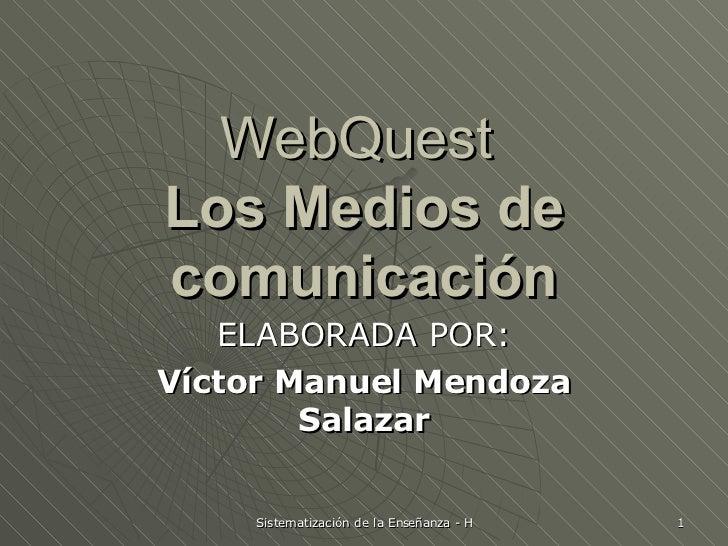 WebQuest  Los Medios de comunicación ELABORADA POR: Víctor Manuel Mendoza Salazar