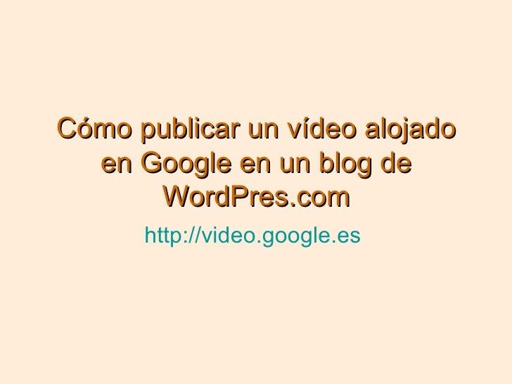 Cómo publicar un vídeo alojado en Google en un blog de WordPres.com http://video.google.es
