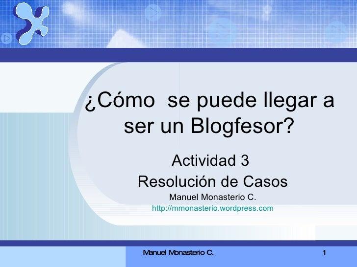 ¿Cómo  se puede llegar a ser un Blogfesor? Actividad 3  Resolución de Casos Manuel Monasterio C. http://mmonasterio.wordpr...