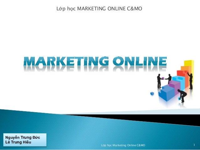 Lớp học MARKETING ONLINE C&MO  Nguyễn Trung Đức Lê Trung Hiếu  Lớp học Marketing Online C&MO  1