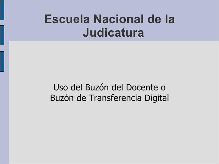 Escuela Nacional de la Judicatura <ul><ul><li>Uso del Buzón del Docente o </li></ul></ul><ul><ul><li>Buzón de Transferenci...