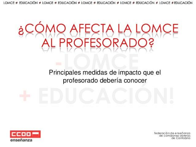 ¿CÓMO AFECTA LA LOMCE AL PROFESORADO? Principales medidas de impacto que el profesorado debería conocer  federación de ens...