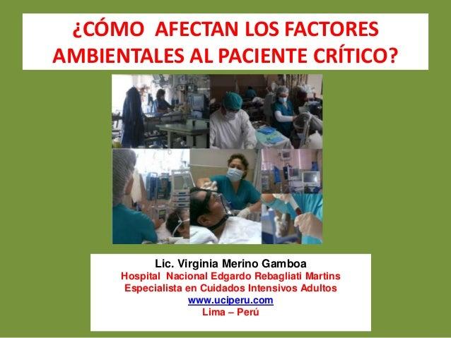¿CÓMO AFECTAN LOS FACTORES  AMBIENTALES AL PACIENTE CRÍTICO?  Lic. Virginia Merino Gamboa  Hospital Nacional Edgardo Rebag...