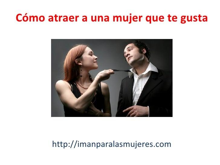 Cómo atraer a una mujer que te gusta      http://imanparalasmujeres.com