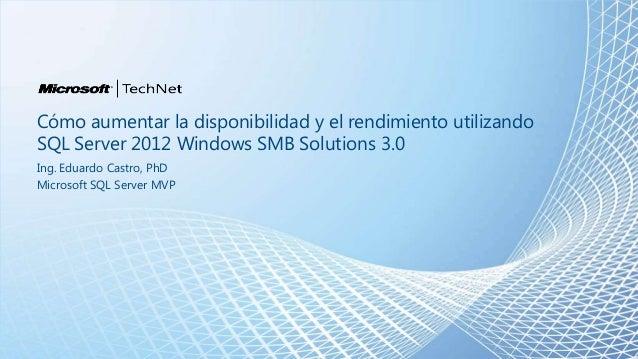 Cómo aumentar la disponibilidad y el rendimiento utilizandoSQL Server 2012 Windows SMB Solutions 3.0Ing. Eduardo Castro, P...