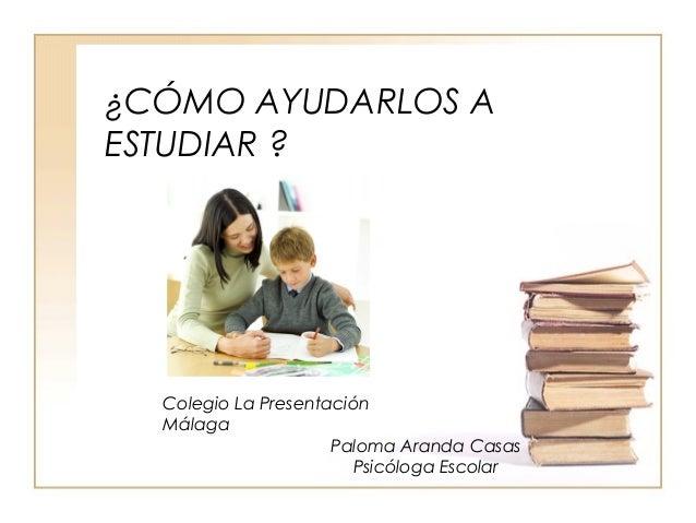 ¿CÓMO AYUDARLOS A ESTUDIAR ? Colegio La Presentación Málaga Paloma Aranda Casas Psicóloga Escolar