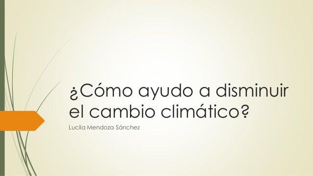 ¿Cómo ayudo a disminuir el cambio climático? Lucila Mendoza Sánchez