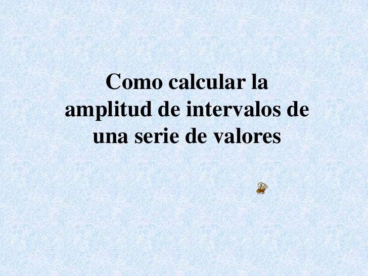 Como calcular la amplitud de intervalos de una serie de valores<br />