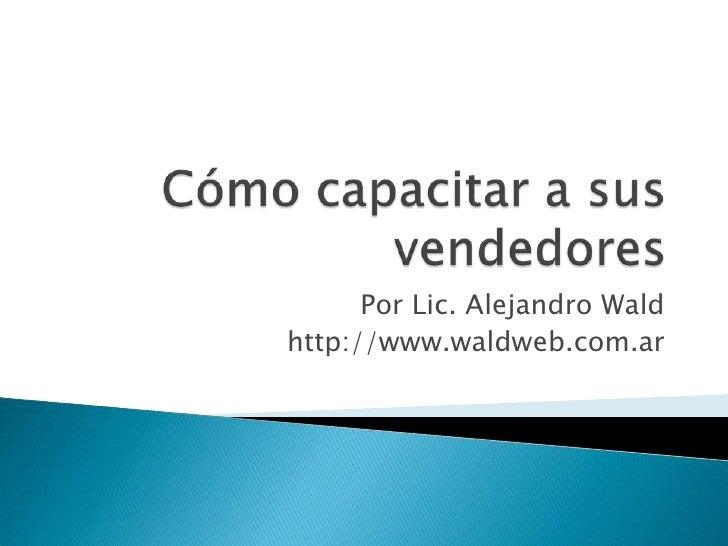 Cómo capacitar a sus vendedores<br />Por Lic. Alejandro Wald<br />http://www.waldweb.com.ar<br />