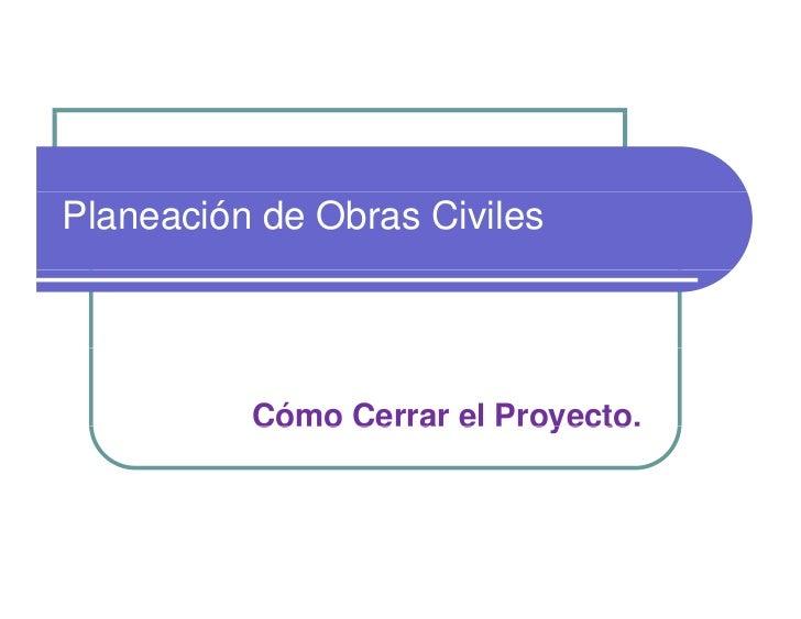 Planeación de Obras Civiles          Cómo Cerrar el Proyecto.