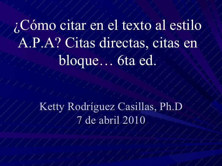 Ketty Rodríguez Casillas, Ph.D 7 de abril 2010 ¿Cómo citar en el texto al estilo A.P.A? Citas directas, citas en bloque… 6...