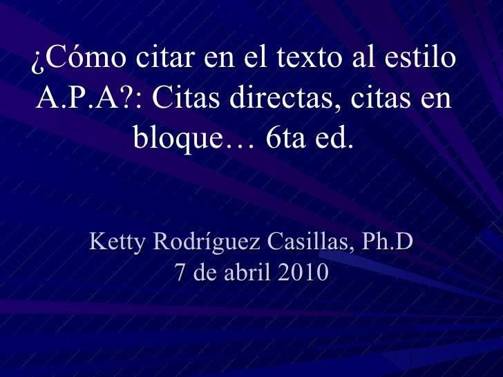 Ketty Rodríguez Casillas, Ph.D 7 de abril 2010 ¿Cómo citar en el texto al estilo A.P.A?: Citas directas, citas en bloque… ...