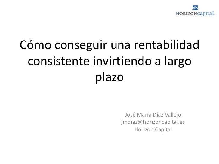 Cómo conseguir una rentabilidad consistente invirtiendo a largo plazo<br />José María Díaz Vallejo<br />jmdiaz@horizoncapi...