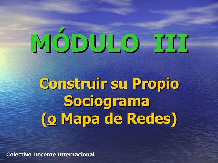 MÓDULO  III   Construir su Propio Sociograma  ( o  Mapa de Redes) Colectivo Docente Internacional