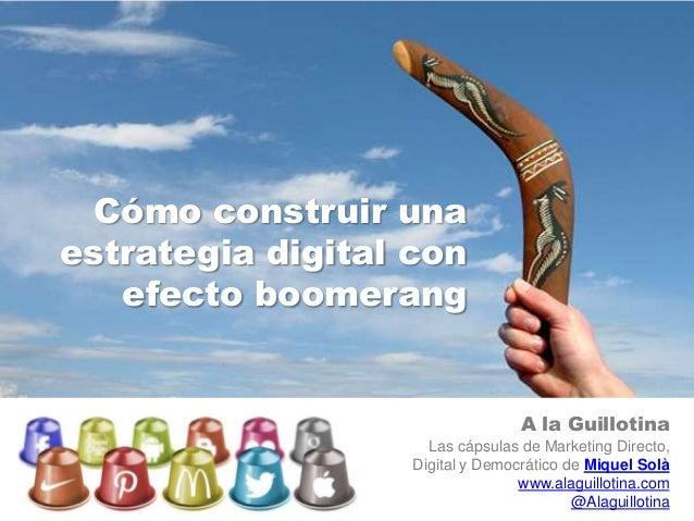 Cómo construir unaestrategia digital con   efecto boomerang                                  A la Guillotina              ...