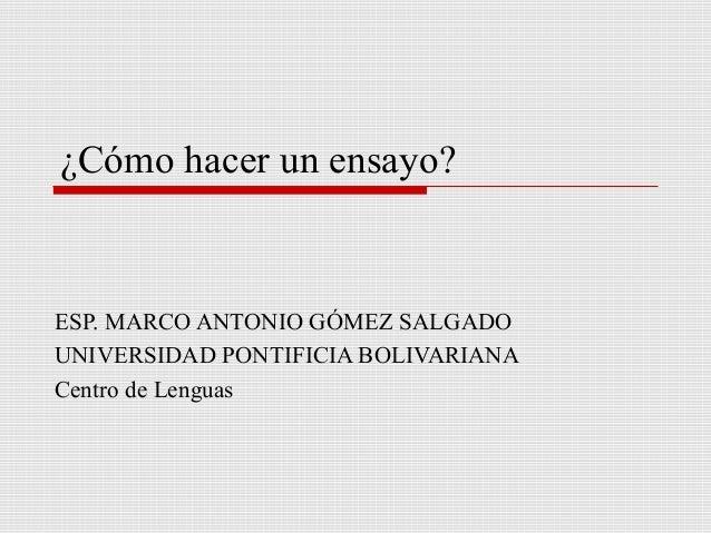 ¿Cómo hacer un ensayo?  ESP. MARCO ANTONIO GÓMEZ SALGADO UNIVERSIDAD PONTIFICIA BOLIVARIANA Centro de Lenguas