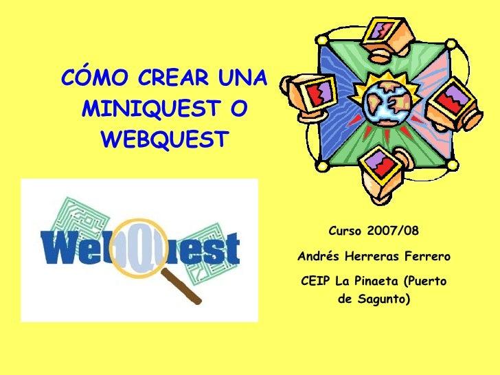 CÓMO CREAR UNA MINIQUEST O WEBQUEST Curso 2007/08 Andrés Herreras Ferrero CEIP La Pinaeta (Puerto de Sagunto)