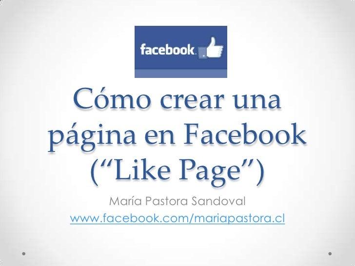 """Cómo crear unapágina en Facebook   (""""Like Page"""")      María Pastora Sandoval www.facebook.com/mariapastora.cl"""
